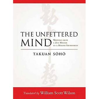 The Unfettered Mind - Writings from a Zen Master to a Master Swordsman