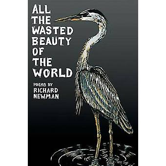 All the Wasted Beauty of the World  Poems by Newman & Richard