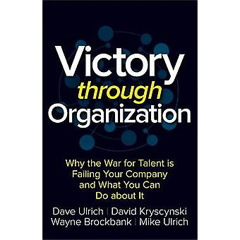 Victory Through Organization Why the War for Talent is Fail by Ulrich D