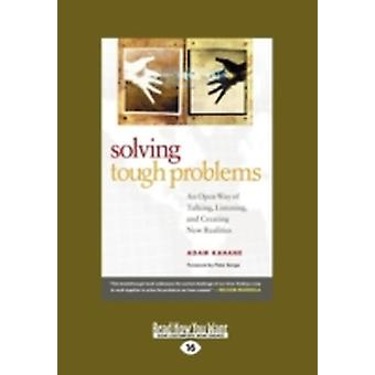 Solving Tough Problems An Open Way of Talking Listening and Creating New Realities Easyread Large Edition by Kahane & Adam