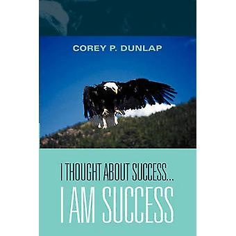 I Thought About Success...I Am Success by Dunlap & Corey P.