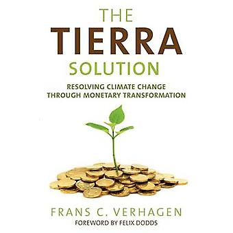 The Tierra Solution Resolving Climate Change Through Monetary Transformation by Verhagen & Frans C.