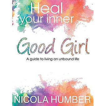 Heal Your Inner Good Girl. A guide to living an unbound life. by Humber & Nicola