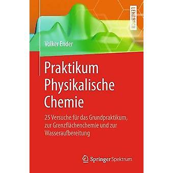 Praktikum Physikalische Chemie  25 Versuche fr das Grundpraktikum zur Grenzflchenchemie und zur Wasseraufbereitung by Ender & Volker