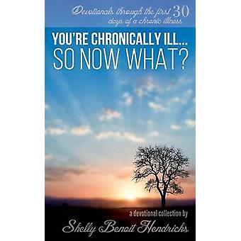 Youre Chronically Ill... So Now What Devotionals through the first 30 days of a chronic illness by Hendricks & Shelly Benoit