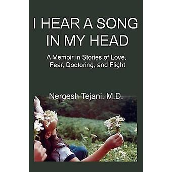 I Hear a Song in My Head A Memoir in Stories of Love Fear Doctoring and Flight by Tejani & Nergesh & M.D.