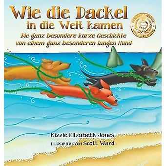 Wie die Dackel in die Welt kamen Die ganz besondere kurze Geschichte von einem ganz besonderen langen Hund German Only Hard Cover by Jones & Kizzie Elizabeth