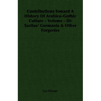 Contributions Toward A History Of ArabicoGothic Culture  Volume  Iii Tacitus Germania  Other Forgeries by Wiener & Leo