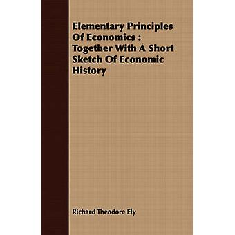 Elementary Principles Of Economics  Together With A Short Sketch Of Economic History by Ely & Richard Theodore