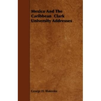 Mexico and the Caribbean Clark University Addresses by Blakeslee & George H.
