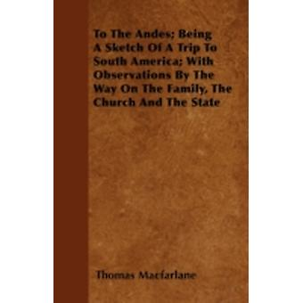 To The Andes Being A Sketch Of A Trip To South America With Observations By The Way On The Family The Church And The State by Macfarlane & Thomas