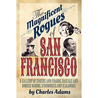 The Magnificent Rogues of San Francisco A Gallery of Fakers and Frauds Rascals and Robber Barons Scoundrels and Scalawags by Adams & Charles F.