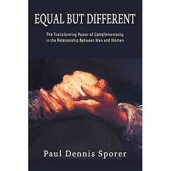 Equal But Different The Transforming Power of Complementarity in the Relationship Between Men and Women. by Sporer & Paul D.