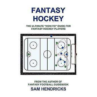 Fantasy Hockey The Ultimate HowTo Guide for Fantasy Hockey Players by Hendricks & Sam