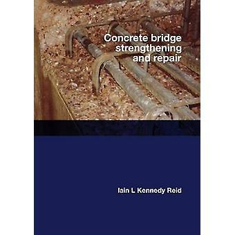Concrete Bridge Strengthening and Repair by Iain L. Kennedy-Reid - Da