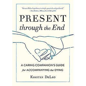 Present through the End - Heart Advice for Accompanying the Dying by K