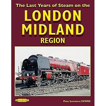 The Last Years of Steam on the - London Midland Region by Paul Leavens