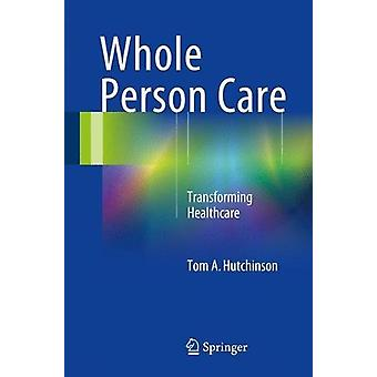 Whole Person Care - Transforming Healthcare by Tom A. Hutchinson - 978
