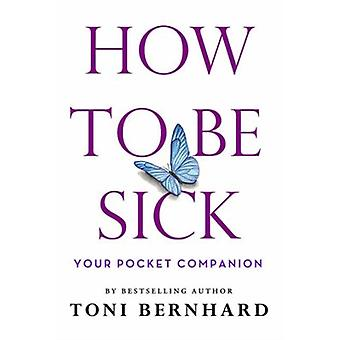How to Be Sick  Your Pocket Companion by Toni Bernhard