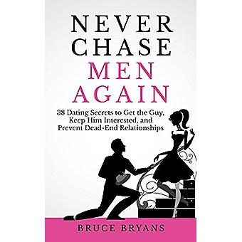 Never Chase Men Again - 38 Dating Secrets to Get the Guy - Keep Him In