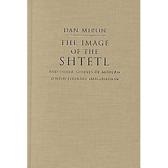 The Image of the Shtetl and Other Studies of Modern Jewish Literary Imagination by Dan Miron
