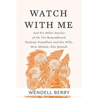 Watch With Me  and Six Other Stories of the YetRemembered Ptolemy Proudfoo and His Wife Miss Minnie Nee Quinch by Wendell Berry