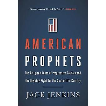 American Prophets The Religious Roots of Progressive Politics and the Ongoing Fight for the Soul of the Country