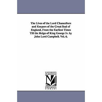 The Lives of the Lord Chancellors and Keepers of the Great Seal of England from the Earliest Times Till the Reign of King George IV. by John Lord CAM by Campbell & John Campbell Baron