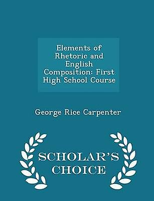 Elements of Rhetoric and English Composition First High School Course  Scholars Choice Edition by Carpenter & George Rice