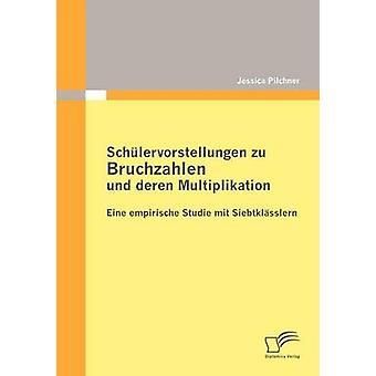 Schlervorstellungen Zu Bruchzahlen Und Deren Multiplikation Eine Empirische Studie Mit Siebtklsslern von & Jessica Pilchner