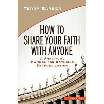 How to Share Your Faith with Anyone - A Practical Manual of Catholic E