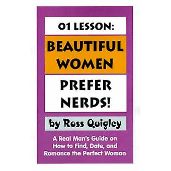 01 Lesson Beautiful Women Prefer Nerds A Real Mans Guide on How to Find Date and Romance the Perfect Woman by Quigley & Ross