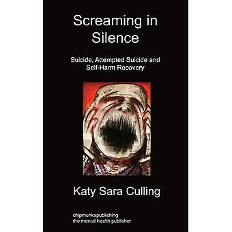 Screaming in Silence Suicide Attempted Suicide and SelfHarm Recovery by Culling & Katy Sara