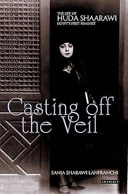 Casting off the Veil  The Life of Huda Shaarawi Egypts First Feminist by Sania Sharawi Lanfranchi