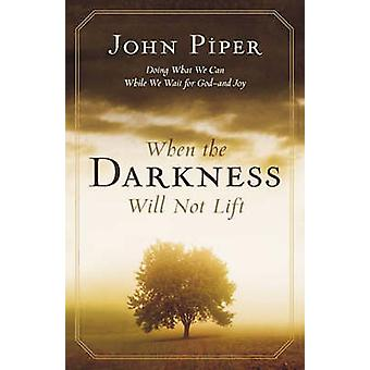 When the Darkness Will Not Lift Doing What We Can While Waiting for God and Joy von John Piper