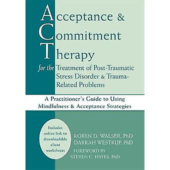 Acceptance amp Commitment Therapy for the Treatment of PostTraumatic Stress Disorder and TraumaRelated Problems by Robyn D Walser & Darrah Westrup & Steven C Hayes