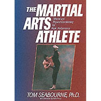 The Martial Arts Athlete  Mental and Physical Conditioning for Peak Performance by Tom Seabourne