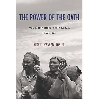 Power of the Oath Mau Mau Nationalism in Kenya 19521960 by Mwanzia Koster & Mickie