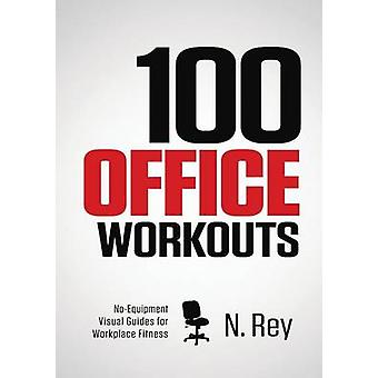 100 Office Workouts No Equipment NoSweat Fitness MiniRoutines You Can Do At Work. by Rey & N.