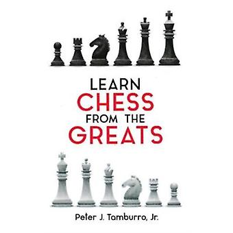 Learn Chess From The Greats by Peter J Tamburro Jr