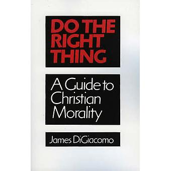 Do the Right Thing A Guide to Christian Morality by DiGiacomo & James