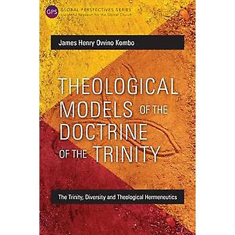Theological Models of the Doctrine of the Trinity The Trinity Diversity and Theological Hermeneutics by Kombo & James Henry Owino