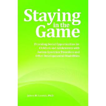 Staying in the Game Providing Social Opportunities for Children and Adolescents with Autism Spectrum Disorders and Other Developmental Disabilities by Loomis PhD & James W.