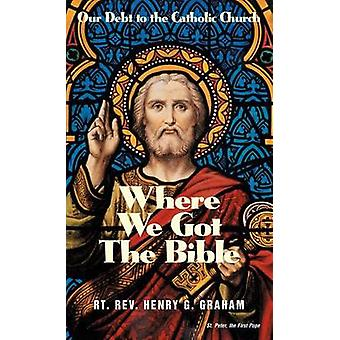 Where We Got the Bible Our Debt to the Catholic Church by Graham & Henry G