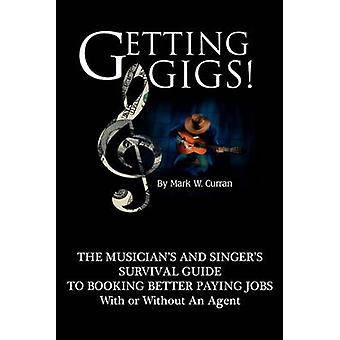 Getting Gigs the Musicians and Singers Survival Guide to Booking Better Paying Jobs by Curran & Mark W.