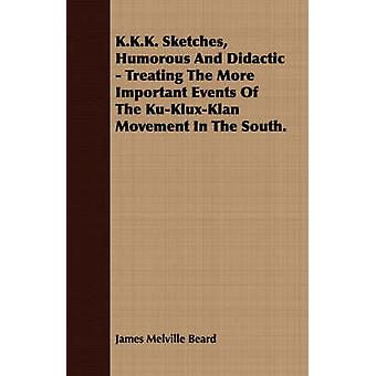 K.K.K. Sketches Humorous And Didactic  Treating The More Important Events Of The KuKluxKlan Movement In The South. by Beard & James Melville