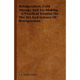 Refrigeration Cold Storage And IceMaking  A Practical Treatise On The Art And Science Of Refrigeration by WallisTayler & A.J.