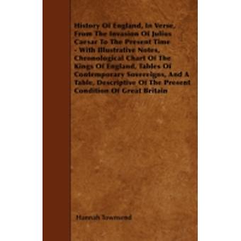 History Of England In Verse From The Invasion Of Julius Caesar To The Present Time  With Illustrative Notes Chronological Chart Of The Kings Of England Tables Of Contemporary Sovereigns And A Ta by Townsend & Hannah
