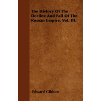 The History Of The Decline And Fall Of The Roman Empire. Vol. III. by Gibbon & Edward