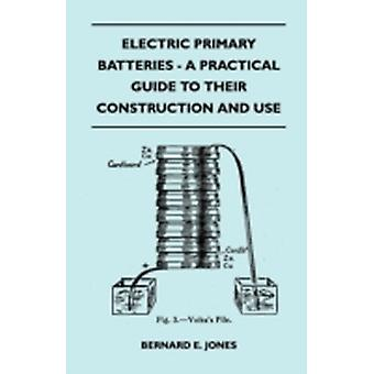 Electric Primary Batteries  A Practical Guide To Their Construction And Use by Jones & Bernard E.
